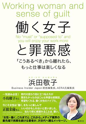 浜田敬子著『働く女子と罪悪感 「こうあるべき」から離れたらもっと仕事は楽しくなる』(好評発売中 本体1,300円+税/集英社)