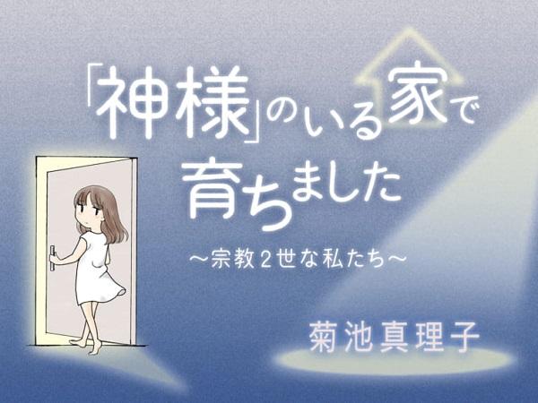 9月から始まった菊池真理子さんによる新連載『「神様」のいる家で育ちました ~宗教2世な私たち~』